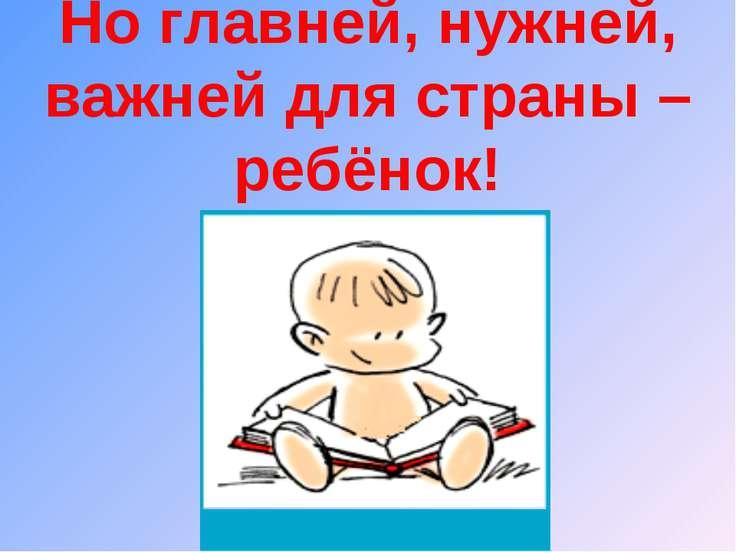 Но главней, нужней, важней для страны – ребёнок!