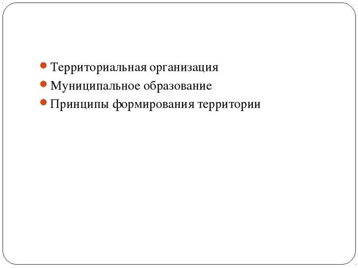 Территориальная организация Муниципальное образование Принципы формирования т...