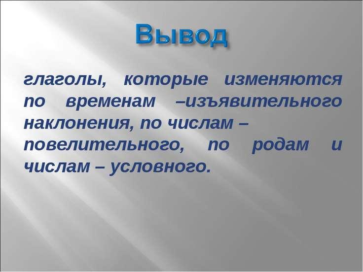 глаголы, которые изменяются по временам –изъявительного наклонения, по числам...