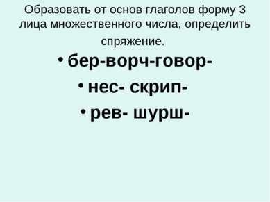Образовать от основ глаголов форму 3 лица множественного числа, определить сп...