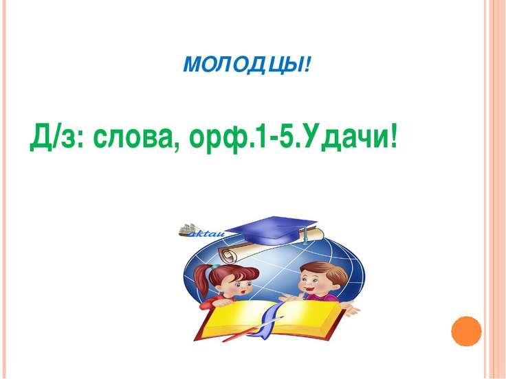 МОЛОДЦЫ! Д/з: слова, орф.1-5.Удачи!