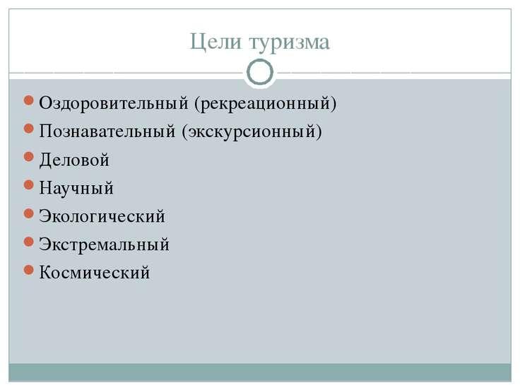 Цели туризма Оздоровительный (рекреационный) Познавательный (экскурсионный) Д...