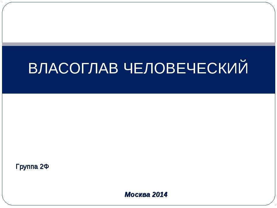 ВЛАСОГЛАВ ЧЕЛОВЕЧЕСКИЙ Группа 2Ф Москва 2014