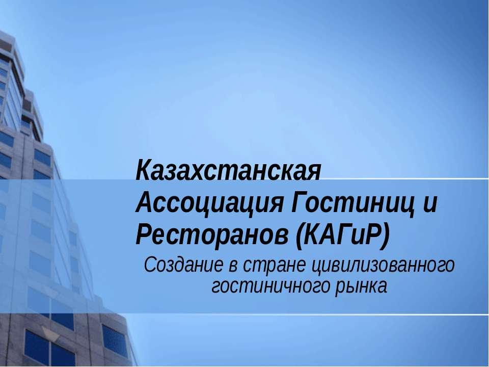 Казахстанская Ассоциация Гостиниц и Ресторанов (КАГиР) Создание в стране циви...