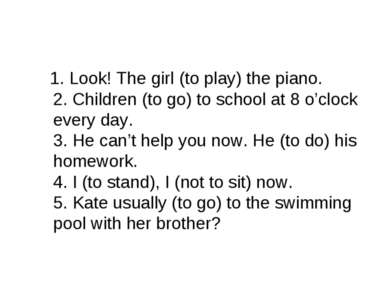 1. Look! The girl (to play) the piano. 2. Children (to go) to school at 8 o'c...