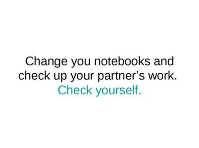 Change you notebooks and check up your partner's work. Check yourself.