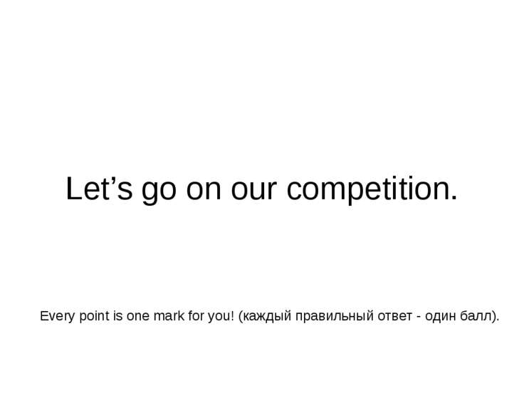 Let's go on our competition. Every point is one mark for you! (каждый правиль...