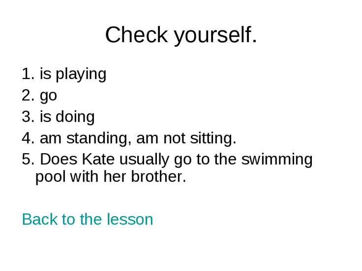 Check yourself. 1. is playing 2. go 3. is doing 4. am standing, am not sittin...
