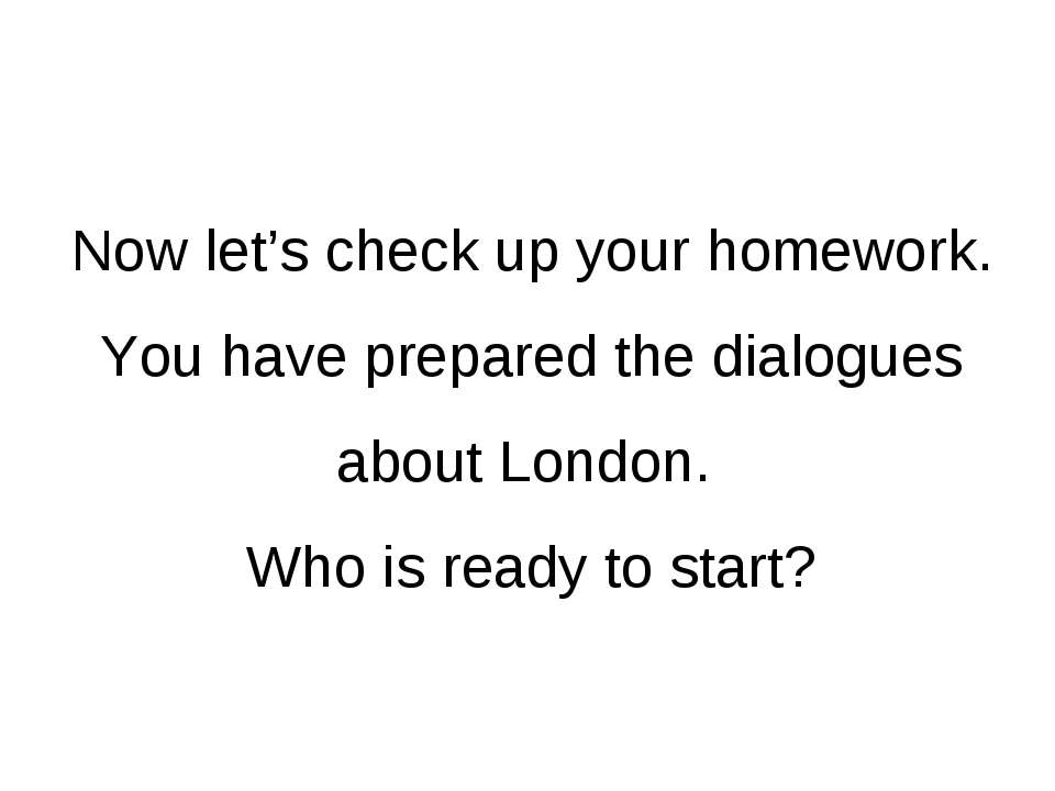 Now let's check up your homework. You have prepared the dialogues about Londo...