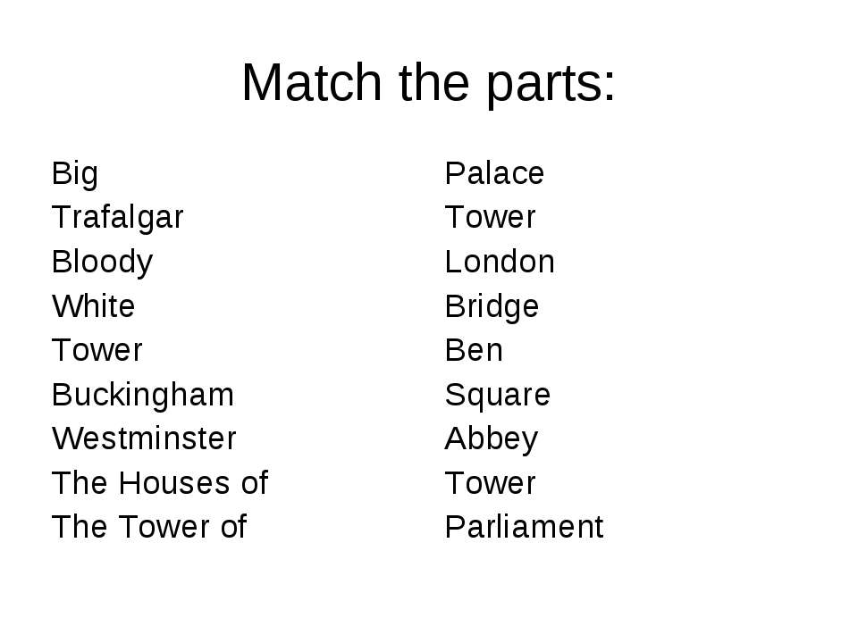 Match the parts: Big Trafalgar Bloody White Tower Buckingham Westminster The ...