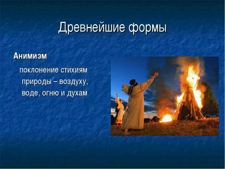 Древнейшие формы Анимизм поклонение стихиям природы – воздуху, воде, огню и д...
