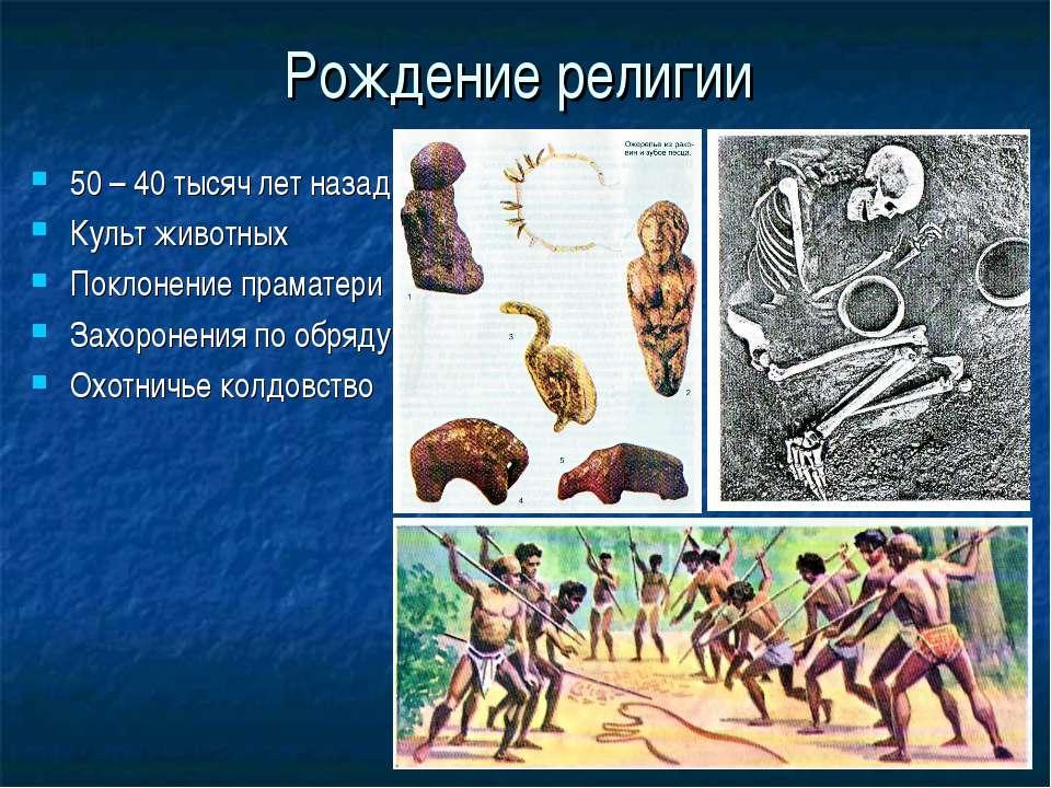 Рождение религии 50 – 40 тысяч лет назад Культ животных Поклонение праматери ...
