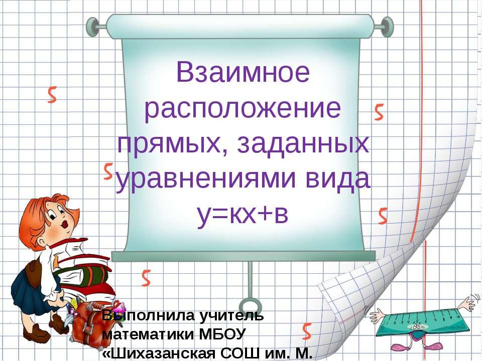 Взаимное расположение прямых, заданных уравнениями вида у=кх+в Выполнила учит...