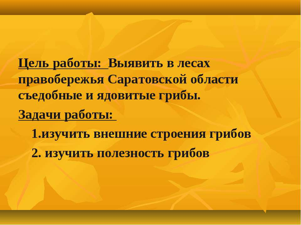 Цель работы: Выявить в лесах правобережья Саратовской области съедобные и ядо...