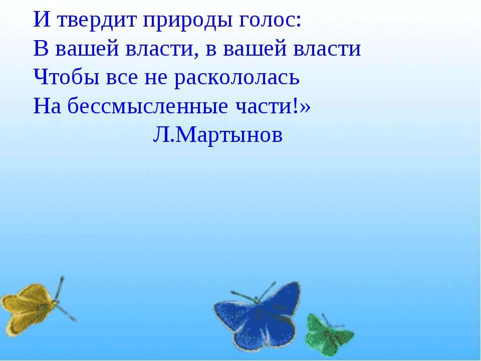 И твердит природы голос: В вашей власти, в вашей власти Чтобы все не расколол...
