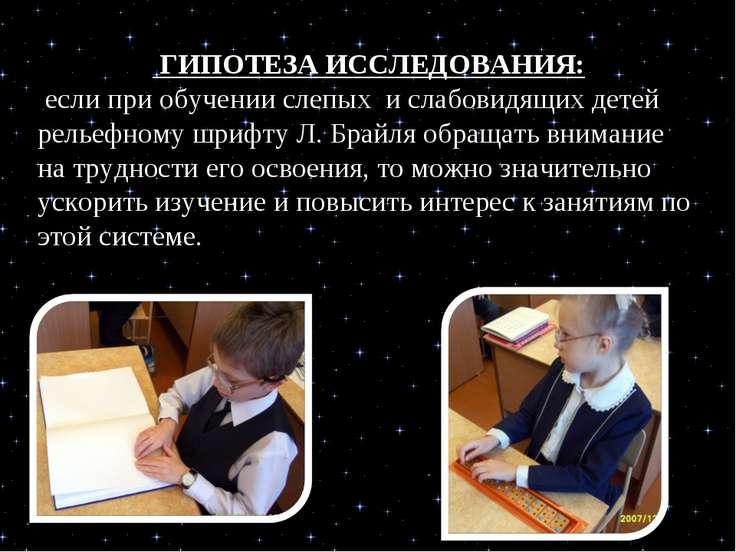 ГИПОТЕЗА ИССЛЕДОВАНИЯ: если при обучении слепых и слабовидящих детей рельефно...