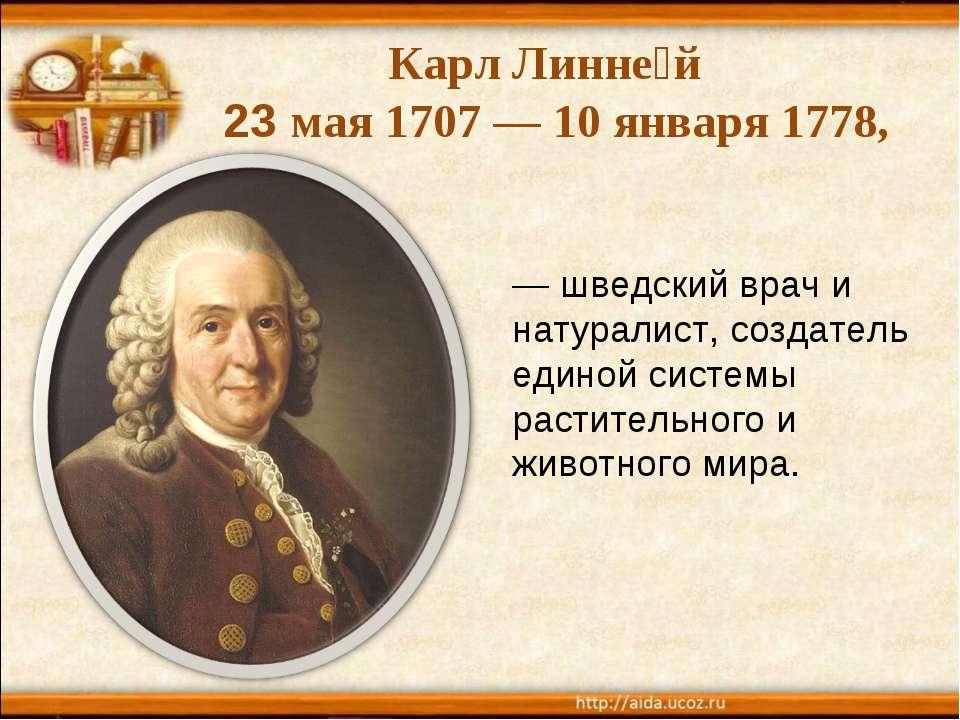 Карл Линне й 23 мая 1707 — 10 января 1778, — шведский врач и натуралист, созд...