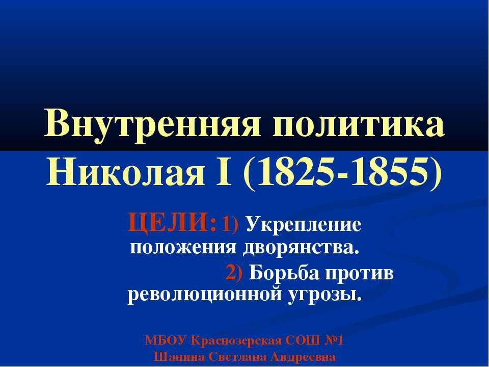 Внутренняя политика Николая I (1825-1855) ЦЕЛИ: 1) Укрепление положения дворя...