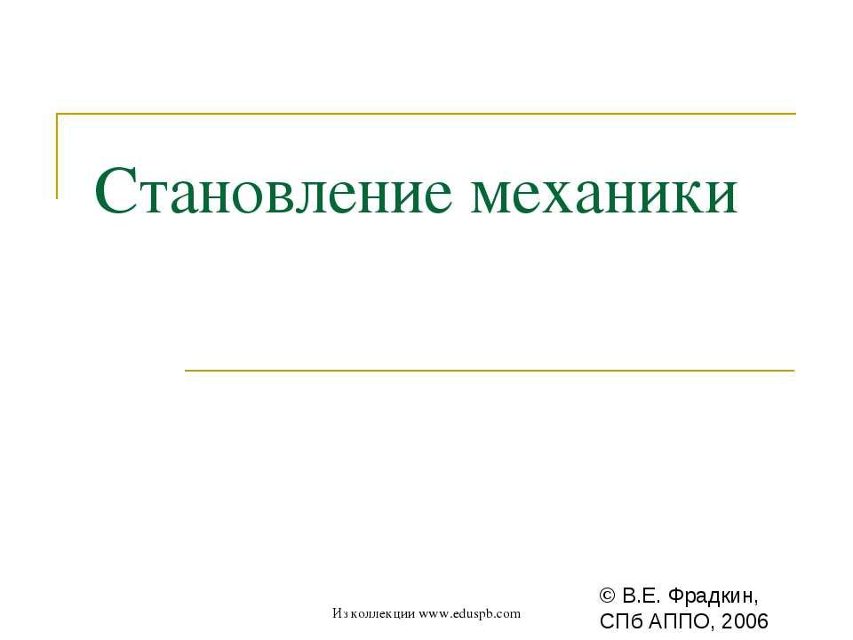 Становление механики © В.Е. Фрадкин, СПб АППО, 2006 Из коллекции www.eduspb.c...