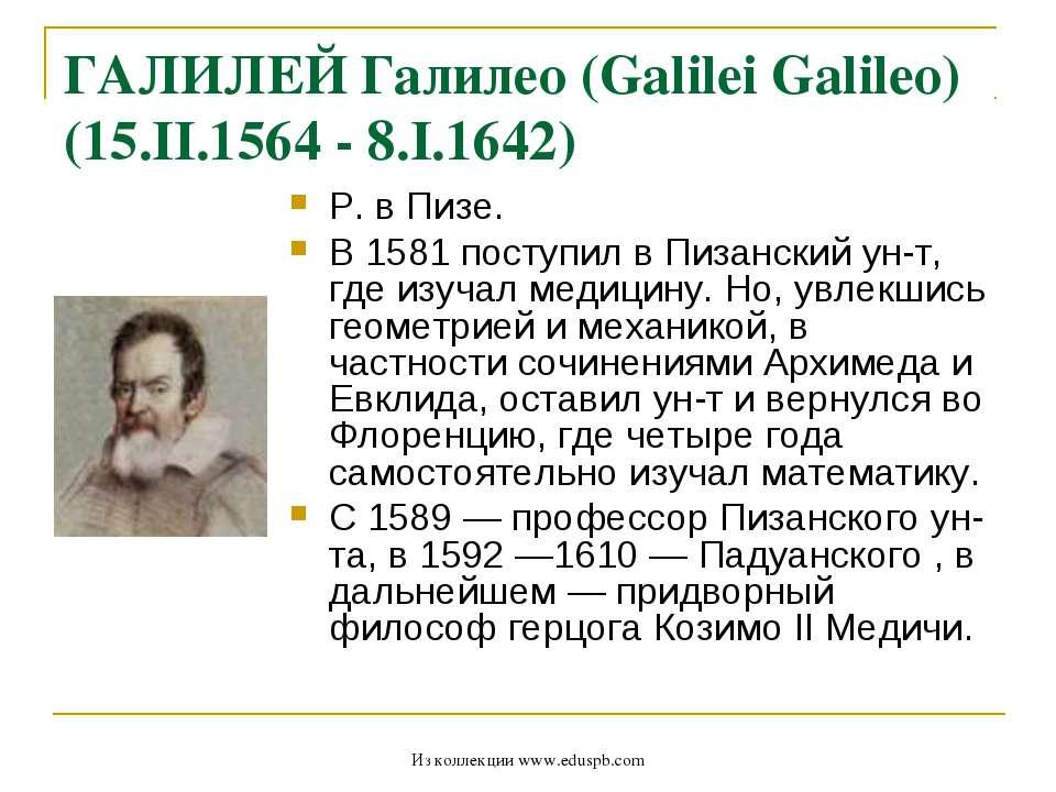 ГАЛИЛЕЙ Галилео (Galilei Galileo) (15.II.1564 - 8.I.1642) Р. в Пизе. В 1581 п...