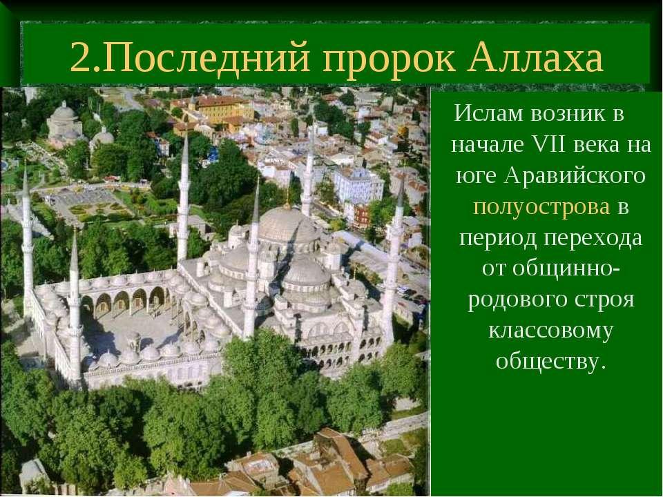 2.Последний пророк Аллаха Ислам возник в начале VII века на юге Аравийского п...