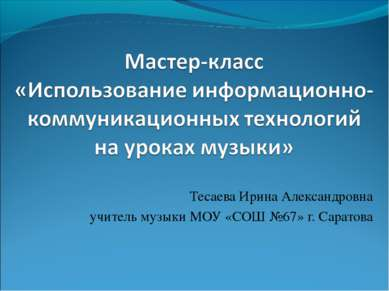 Тесаева Ирина Александровна учитель музыки МОУ «СОШ №67» г. Саратова