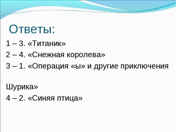 Ответы: 1 – 3. «Титаник» 2 – 4. «Снежная королева» 3 – 1. «Операция «ы» и дру...