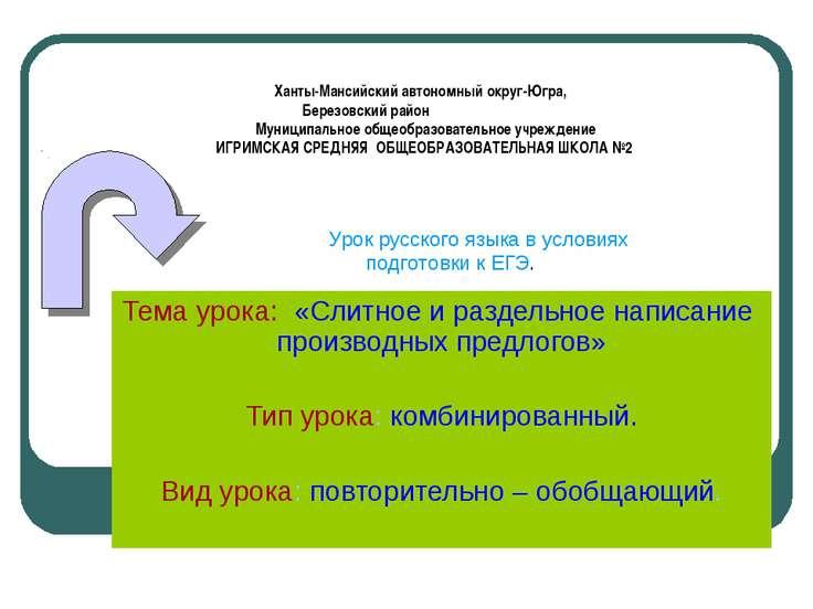 Тема урока: «Слитное и раздельное написание производных предлогов» Тип урока:...
