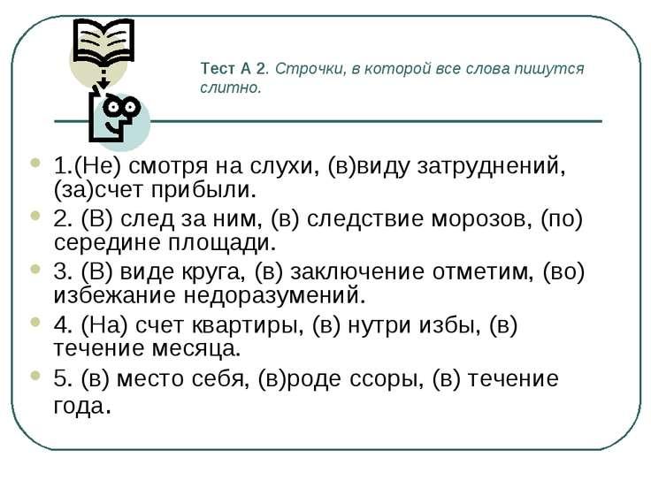 Тест А 2. Строчки, в которой все слова пишутся слитно. 1.(Не) смотря на слухи...