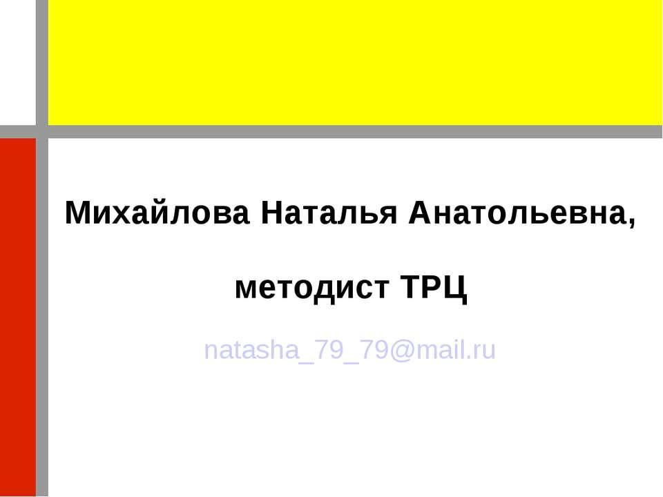 Михайлова Наталья Анатольевна, методист ТРЦ natasha_79_79@mail.ru