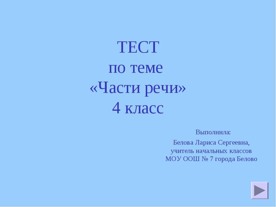 ТЕСТ по теме «Части речи» 4 класс Выполнила: Белова Лариса Сергеевна, учитель...