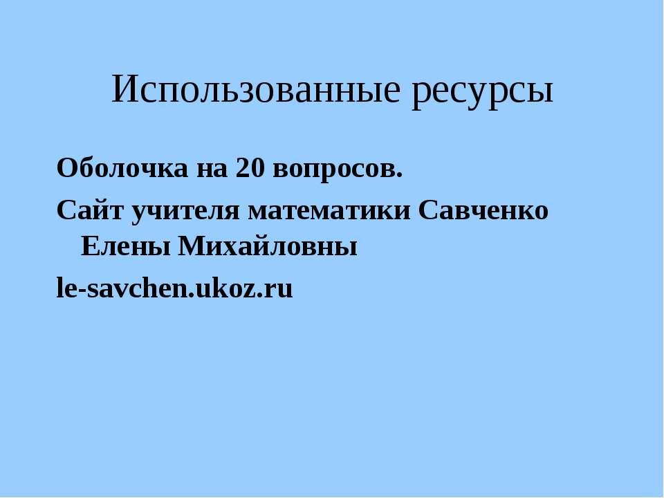 Использованные ресурсы Оболочка на 20 вопросов. Сайт учителя математики Савче...