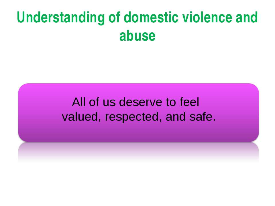 Understanding of domestic violence and abuse All of us deserve to feel valued...