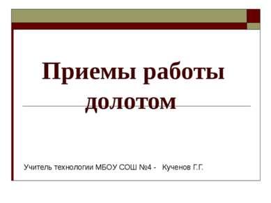 Приемы работы долотом Учитель технологии МБОУ СОШ №4 - Кученов Г.Г.