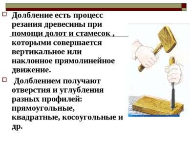 Долбление есть процесс резания древесины при помощи долот и стамесок , которы...