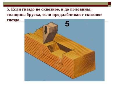 5. Если гнездо не сквозное, и до половины, толщины бруска, если продалбливают...