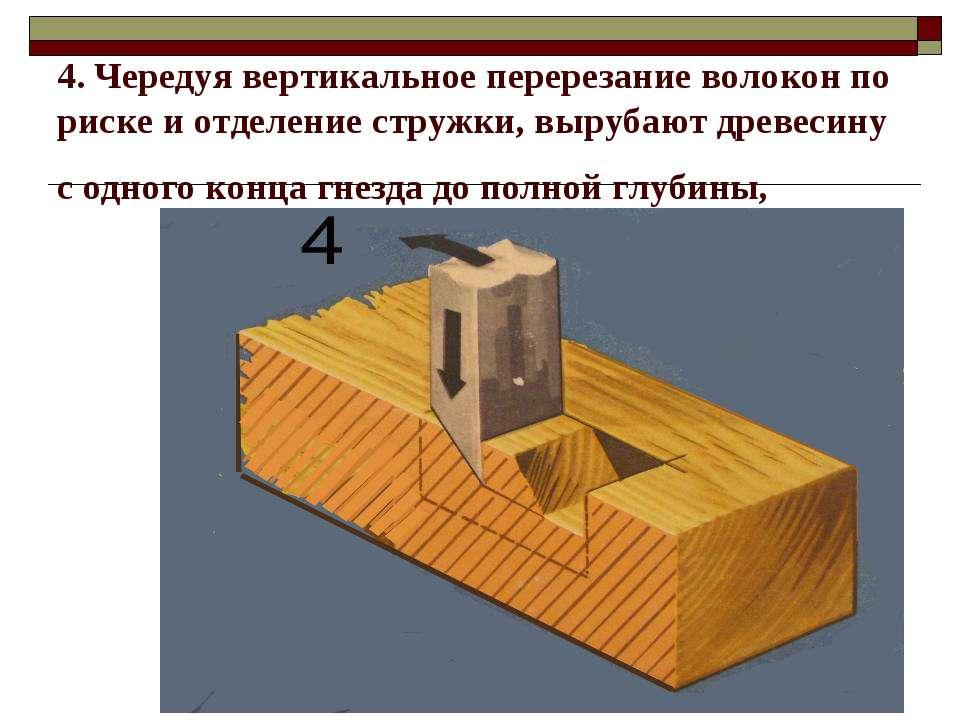 4. Чередуя вертикальное перерезание волокон по риске и отделение стружки, выр...