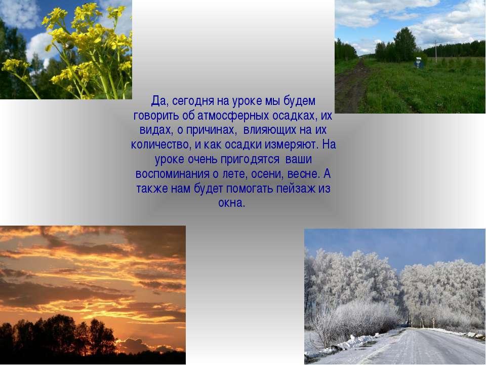 Да, сегодня на уроке мы будем говорить об атмосферных осадках, их видах, о пр...