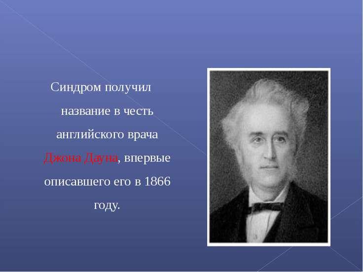 Синдром получил название в честь английского врача Джона Дауна, впервые описа...