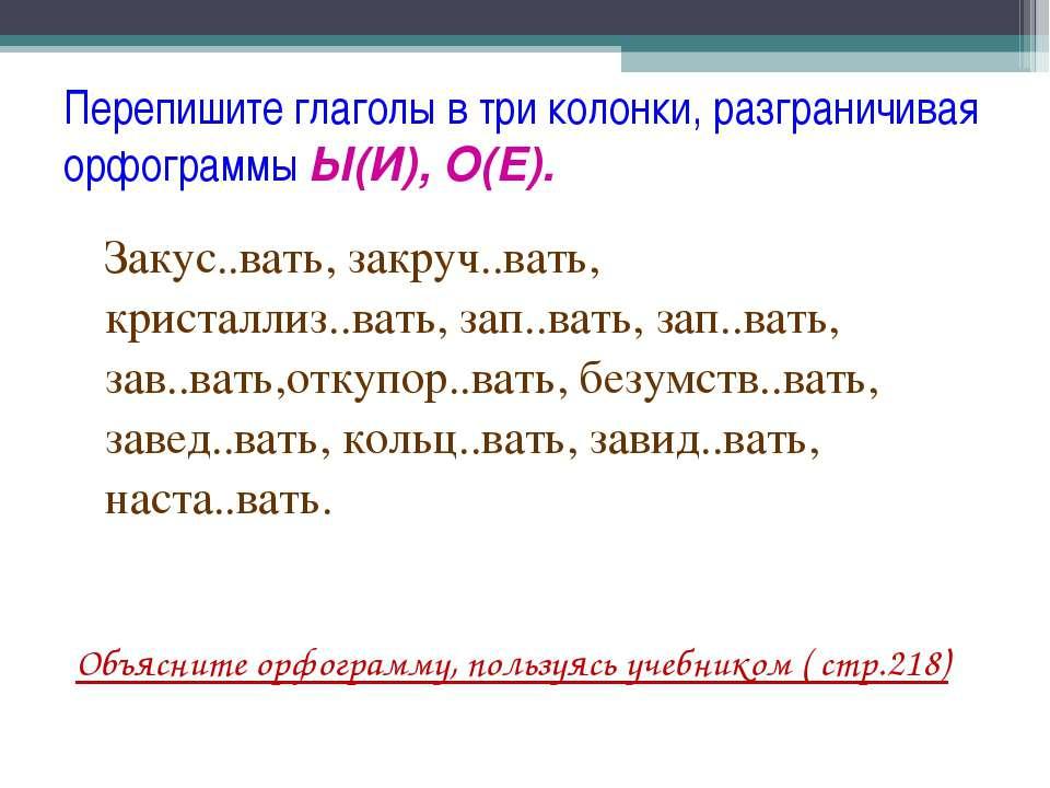 Перепишите глаголы в три колонки, разграничивая орфограммы Ы(И), О(Е). Закус....