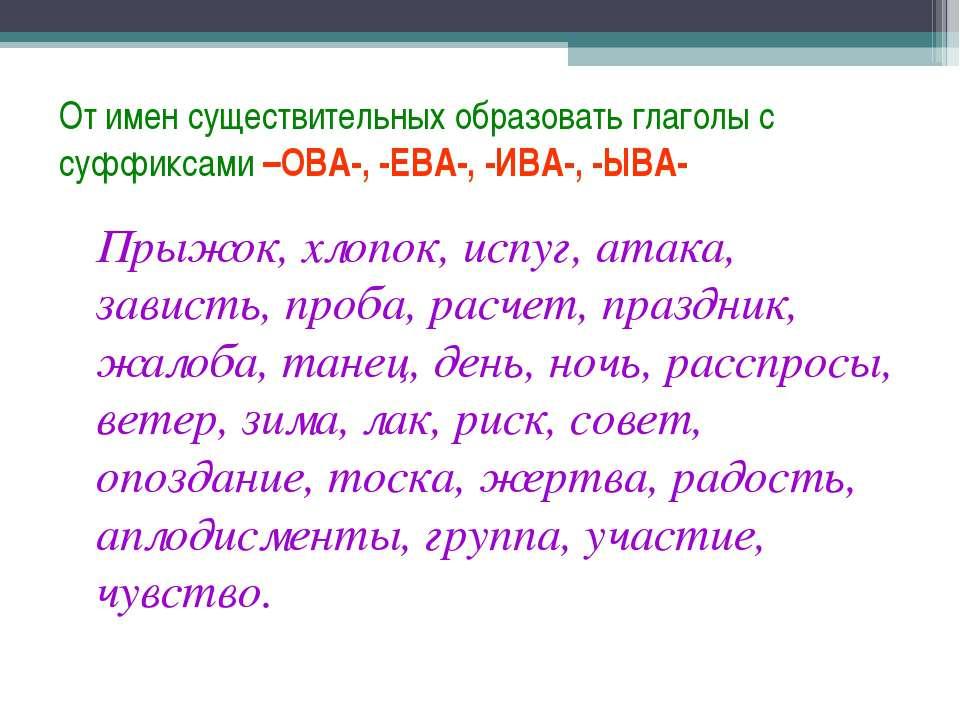 От имен существительных образовать глаголы с суффиксами –ОВА-, -ЕВА-, -ИВА-, ...