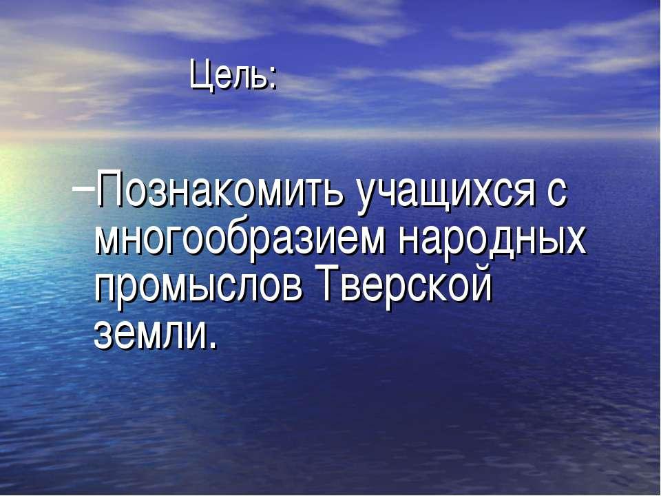 Цель: Познакомить учащихся с многообразием народных промыслов Тверской земли.