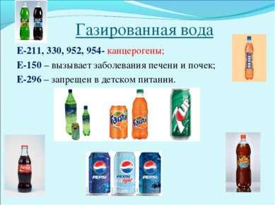 Газированная вода Е-211, 330, 952, 954- канцерогены; Е-150 – вызывает заболев...