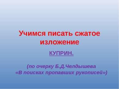 Учимся писать сжатое изложение КУПРИН. (по очерку Б.Д.Челдышева «В поисках пр...