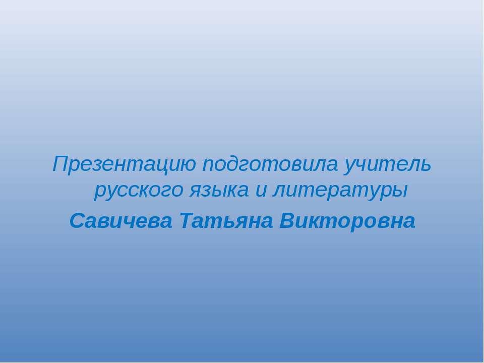 Презентацию подготовила учитель русского языка и литературы Савичева Татьяна ...