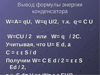 Вывод формулы энергии конденсатора W=A= qU, W=q U/2, т.к. q = C U W=CU / 2 ил...