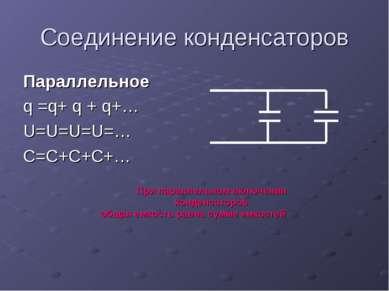 Соединение конденсаторов Параллельное q =q+ q + q+… U=U=U=U=… C=C+C+C+… При п...