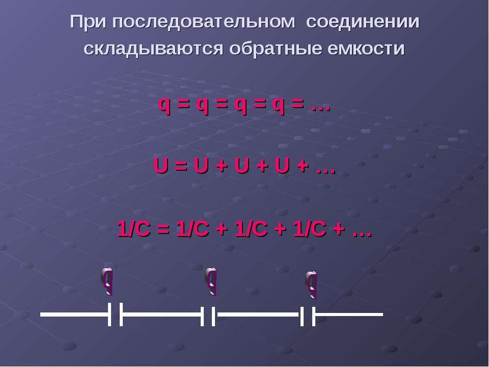 При последовательном соединении складываются обратные емкости q = q = q = q =...