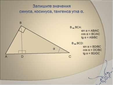 α А D С В BCА: sin α = AB/AC cos α = BC/AC tg α = AB/BC В BCD: sin α = BD/BC ...