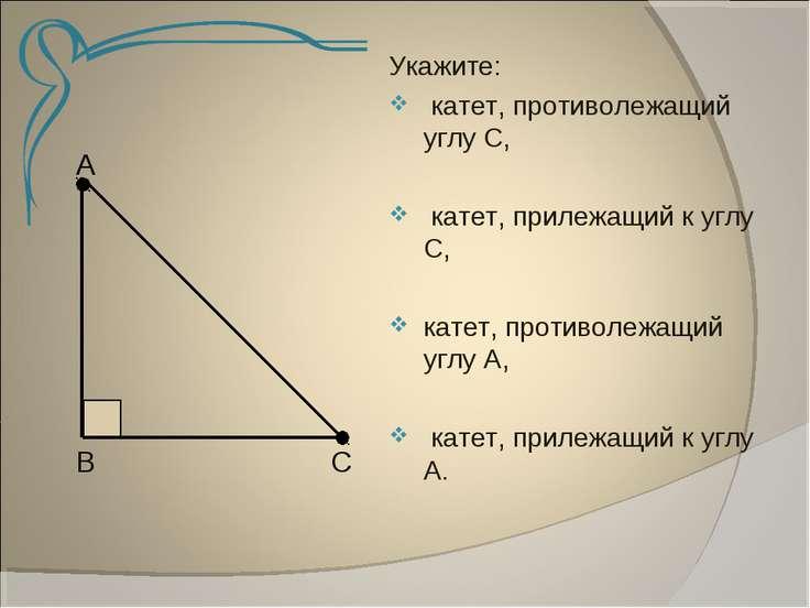 А В С Укажите: катет, противолежащий углу С, катет, прилежащий к углу С, кате...